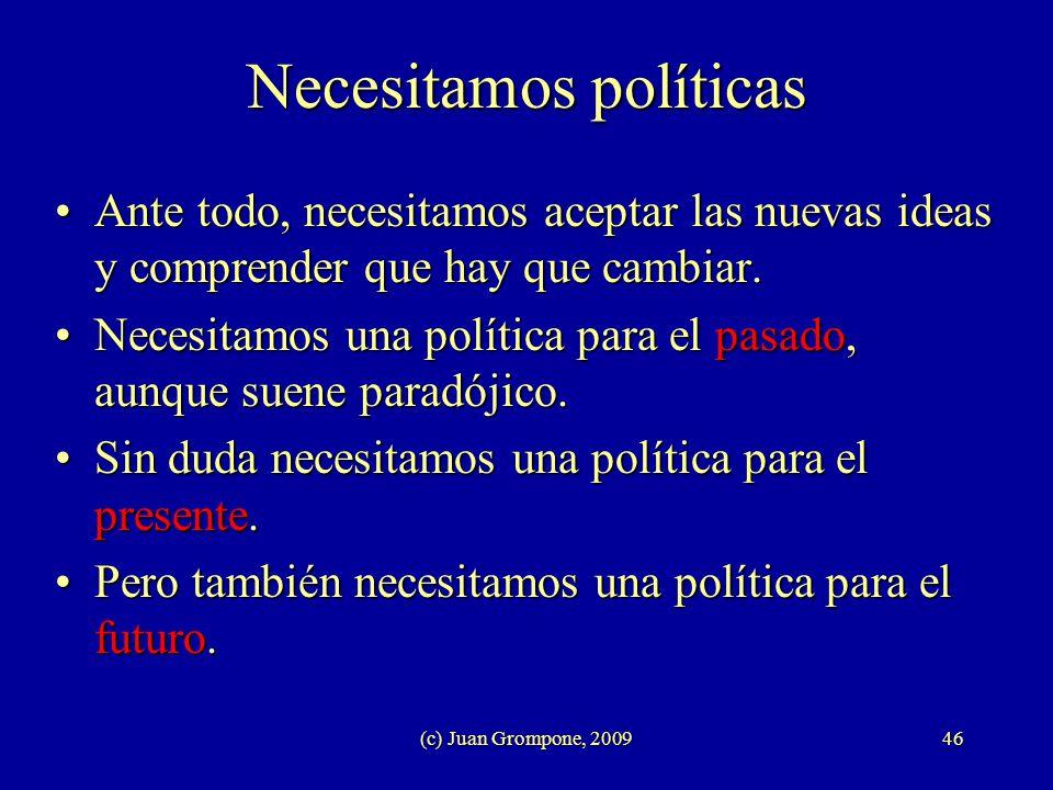 (c) Juan Grompone, 200946 Necesitamos políticas Ante todo, necesitamos aceptar las nuevas ideas y comprender que hay que cambiar.Ante todo, necesitamo