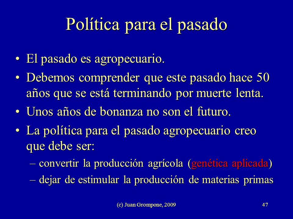 (c) Juan Grompone, 200947 Política para el pasado El pasado es agropecuario.El pasado es agropecuario. Debemos comprender que este pasado hace 50 años