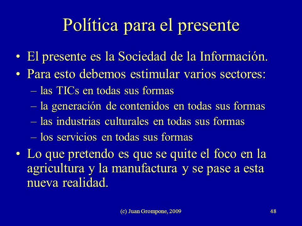 (c) Juan Grompone, 200948 Política para el presente El presente es la Sociedad de la Información.El presente es la Sociedad de la Información. Para es