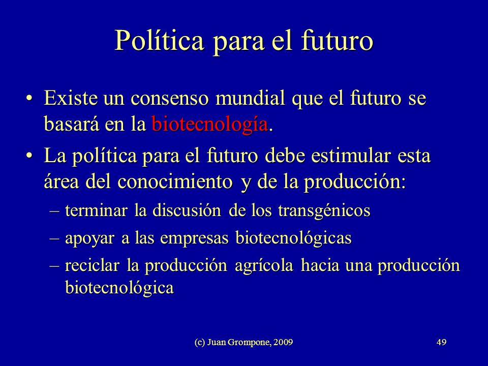 (c) Juan Grompone, 200949 Política para el futuro Existe un consenso mundial que el futuro se basará en la biotecnología.Existe un consenso mundial qu