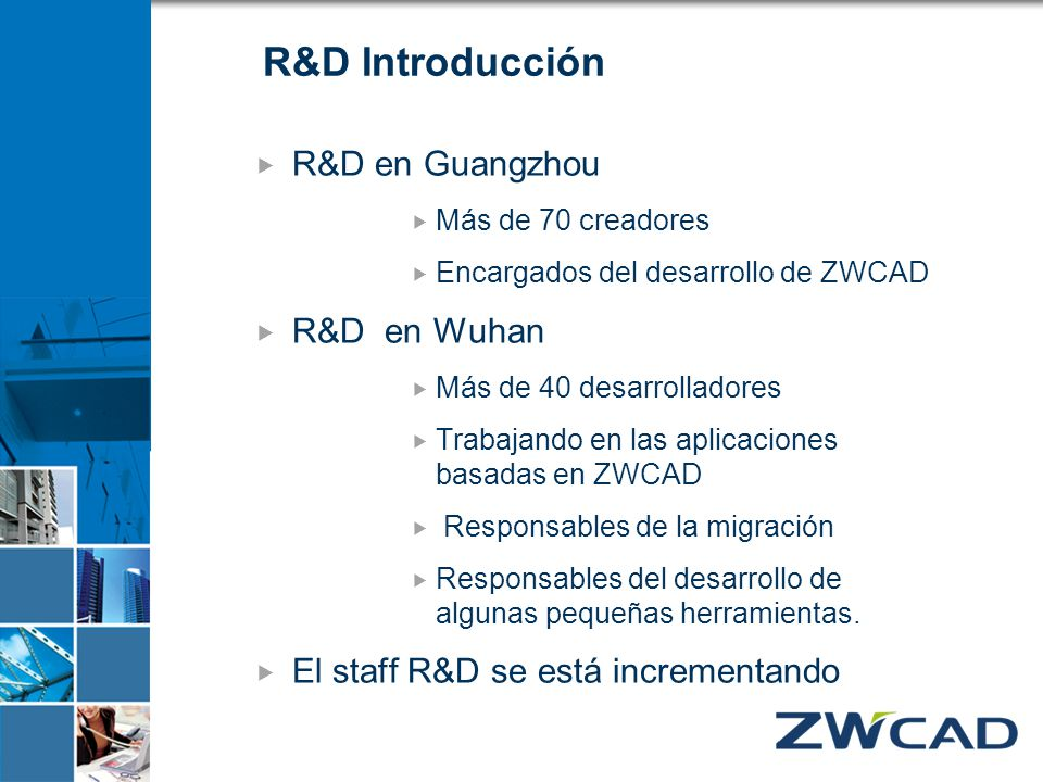 R&D Introducción R&D en Guangzhou Más de 70 creadores Encargados del desarrollo de ZWCAD R&D en Wuhan Más de 40 desarrolladores Trabajando en las apli