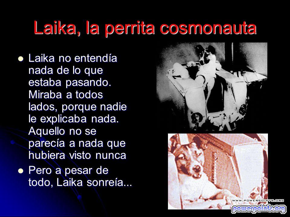 Laika, la perrita cosmonauta Laika no entendía nada de lo que estaba pasando. Miraba a todos lados, porque nadie le explicaba nada. Aquello no se pare