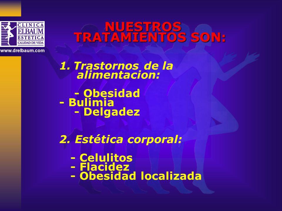 www.drelbaum.com NUESTROS TRATAMIENTOS SON: 1.Trastornos de la alimentacion: - Obesidad - Bulimia - Delgadez 2. Estética corporal: - Celulitos - Flaci