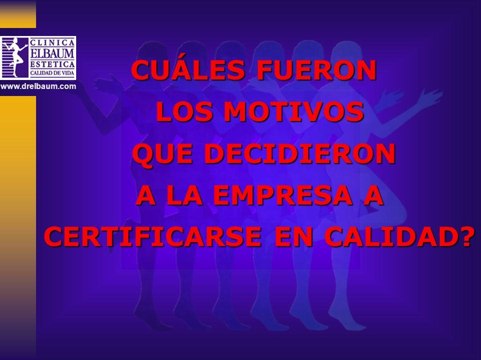 www.drelbaum.com CUÁLES FUERON LOS MOTIVOS QUE DECIDIERON QUE DECIDIERON A LA EMPRESA A A LA EMPRESA A CERTIFICARSE EN CALIDAD?