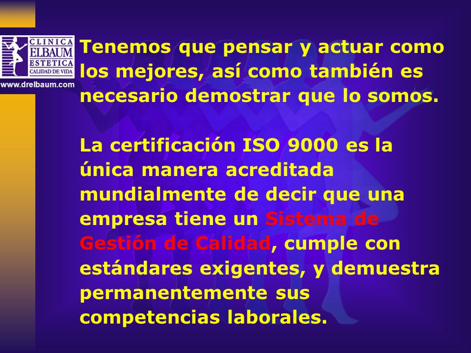 www.drelbaum.com Tenemos que pensar y actuar como los mejores, así como también es necesario demostrar que lo somos. La certificación ISO 9000 es la ú