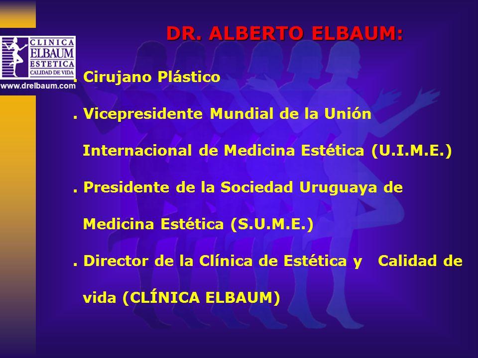 www.drelbaum.com DR. ALBERTO ELBAUM:. Cirujano Plástico. Vicepresidente Mundial de la Unión Internacional de Medicina Estética (U.I.M.E.). Presidente