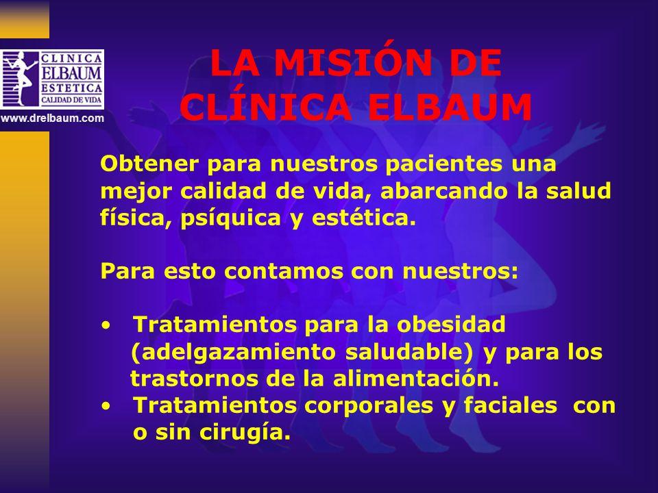 www.drelbaum.com LA MISIÓN DE CLÍNICA ELBAUM Obtener para nuestros pacientes una mejor calidad de vida, abarcando la salud física, psíquica y estética