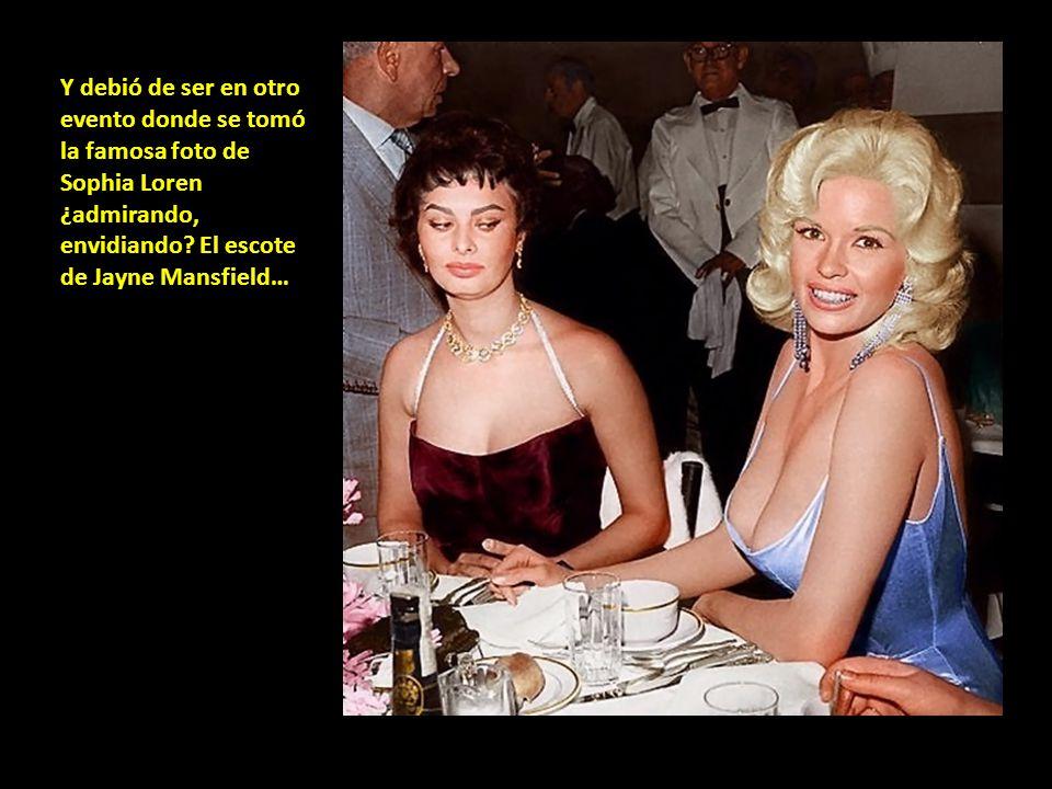Y debió de ser en otro evento donde se tomó la famosa foto de Sophia Loren ¿admirando, envidiando? El escote de Jayne Mansfield…