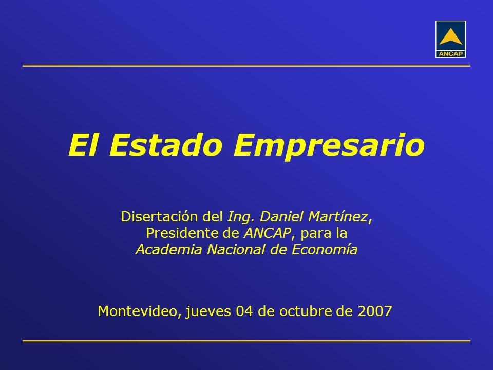 El Estado Empresario Disertación del Ing. Daniel Martínez, Presidente de ANCAP, para la Academia Nacional de Economía Montevideo, jueves 04 de octubre