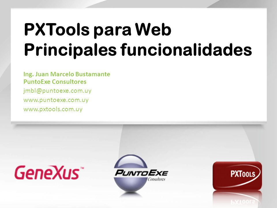 PXTools para Web Principales funcionalidades Ing. Juan Marcelo Bustamante PuntoExe Consultores jmbl@puntoexe.com.uy www.puntoexe.com.uy www.pxtools.co