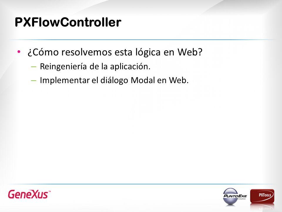 PXFlowController ¿Cómo resolvemos esta lógica en Web? – Reingeniería de la aplicación. – Implementar el diálogo Modal en Web.