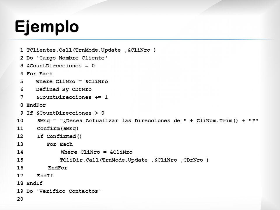 Ejemplo 1 TClientes.Call(TrnMode.Update,&CliNro ) 2 Do Cargo Nombre Cliente 3 &CountDirecciones = 0 4 For Each 5 Where CliNro = &CliNro 6 Defined By CDrNro 7 &CountDirecciones += 1 8 EndFor 9 If &CountDirecciones > 0 10 &Msg = ¿Desea Actualizar las Direcciones de + CliNom.Trim() + ? 11 Confirm(&Msg) 12 If Confirmed() 13 For Each 14 Where CliNro = &CliNro 15 TCliDir.Call(TrnMode.Update,&CliNro,CDrNro ) 16 EndFor 17 EndIf 18 EndIf 19 Do Verifico Contactos 20