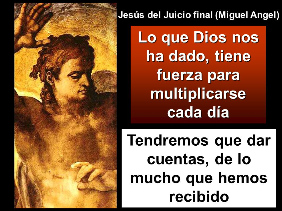 Tendremos que dar cuentas, de lo mucho que hemos recibido Lo que Dios nos ha dado, tiene fuerza para multiplicarse cada día Jesús del Juicio final (Miguel Angel)
