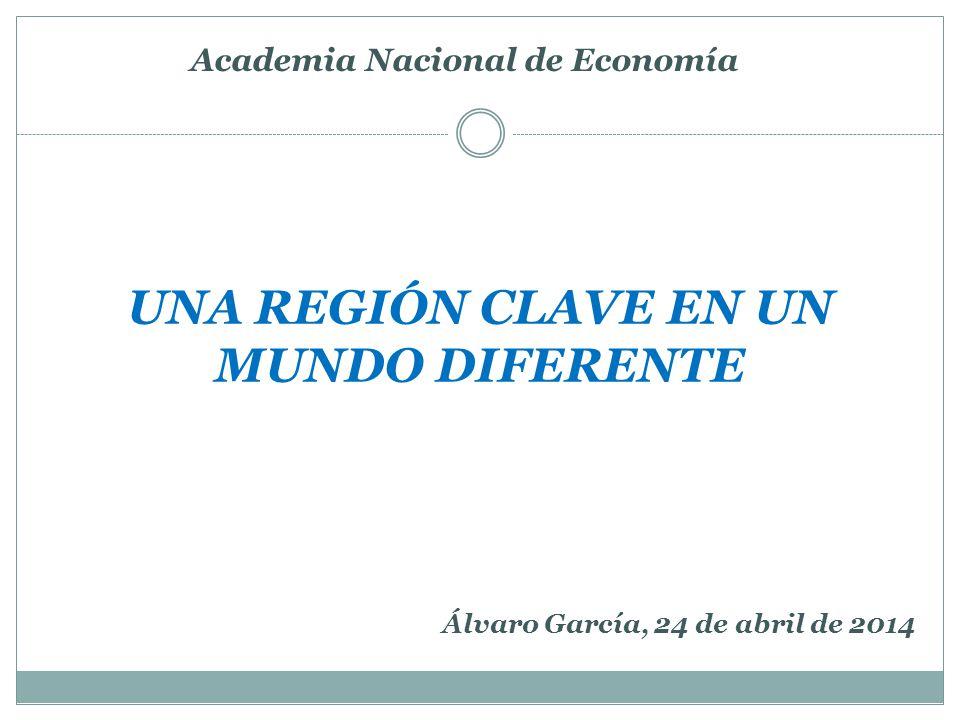 UNA REGIÓN CLAVE EN UN MUNDO DIFERENTE Academia Nacional de Economía Álvaro García, 24 de abril de 2014