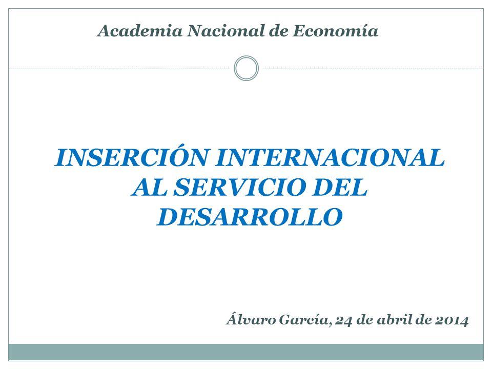 INSERCIÓN INTERNACIONAL AL SERVICIO DEL DESARROLLO Academia Nacional de Economía Álvaro García, 24 de abril de 2014