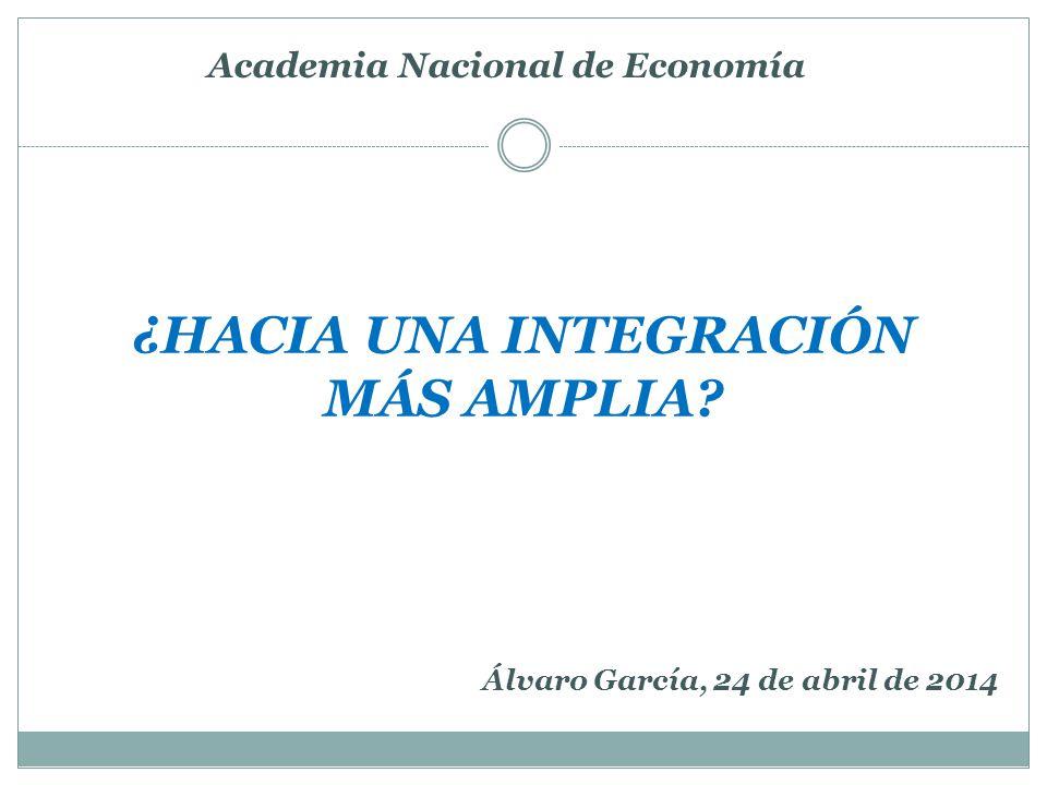 ¿HACIA UNA INTEGRACIÓN MÁS AMPLIA Academia Nacional de Economía Álvaro García, 24 de abril de 2014