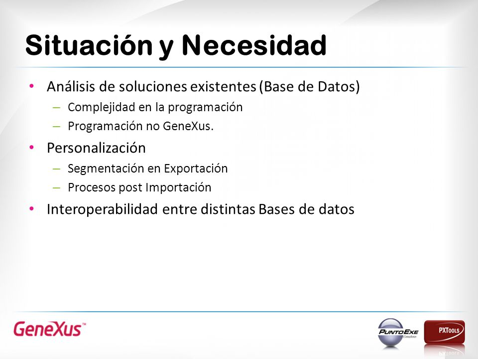 Situación y Necesidad Análisis de soluciones existentes (Base de Datos) – Complejidad en la programación – Programación no GeneXus. Personalización –