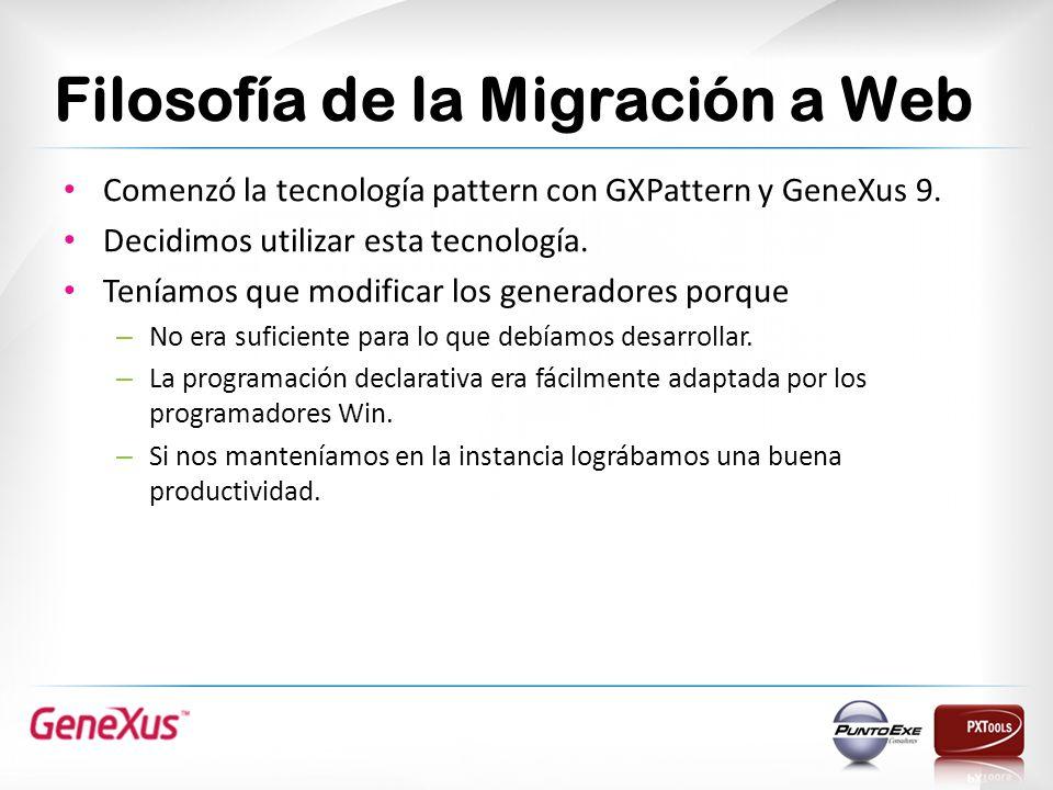 Filosofía de la Migración a Web Comenzó la tecnología pattern con GXPattern y GeneXus 9. Decidimos utilizar esta tecnología. Teníamos que modificar lo