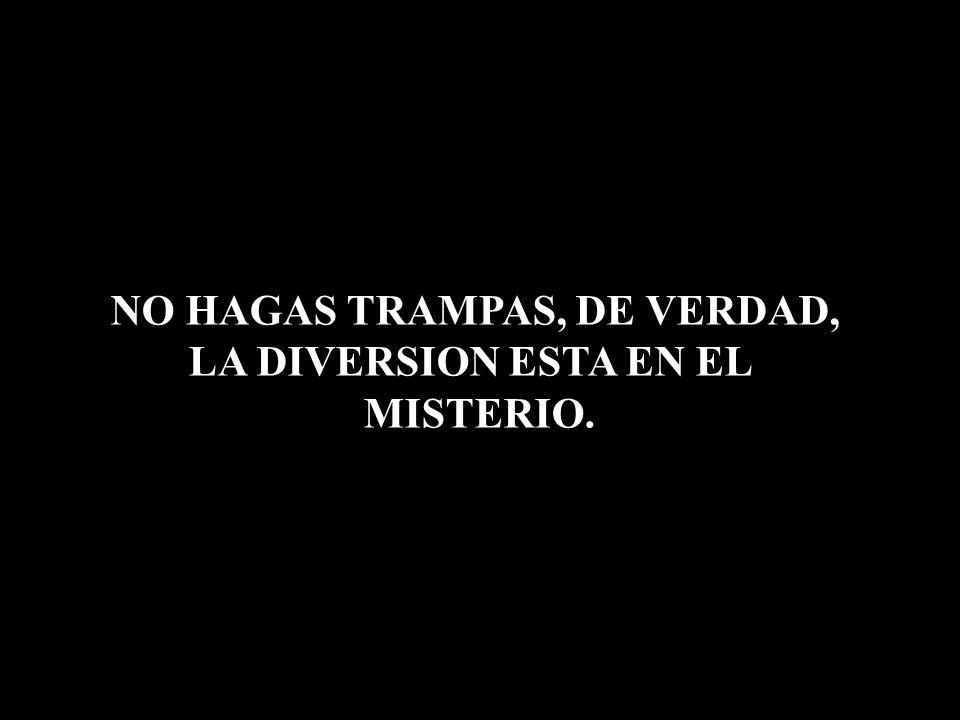 NO HAGAS TRAMPAS, DE VERDAD, LA DIVERSION ESTA EN EL MISTERIO.