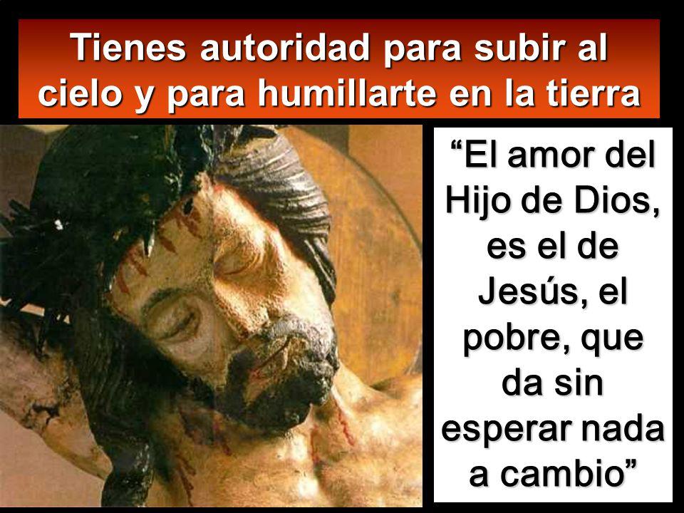 Tienes autoridad para subir al cielo y para humillarte en la tierra El amor del Hijo de Dios, es el de Jesús, el pobre, que da sin esperar nada a cambio