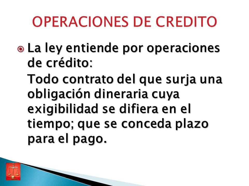 La ley entiende por operaciones de crédito: La ley entiende por operaciones de crédito: Todo contrato del que surja una obligación dineraria cuya exig