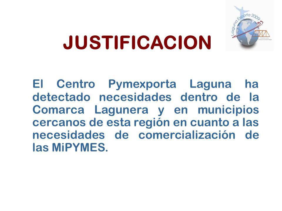 JUSTIFICACION El Centro Pymexporta Laguna ha detectado necesidades dentro de la Comarca Lagunera y en municipios cercanos de esta región en cuanto a l