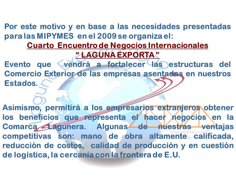 Por este motivo y en base a las necesidades presentadas para las MIPYMES en el 2009 se organiza el: Cuarto Encuentro de Negocios Internacionales LAGUN