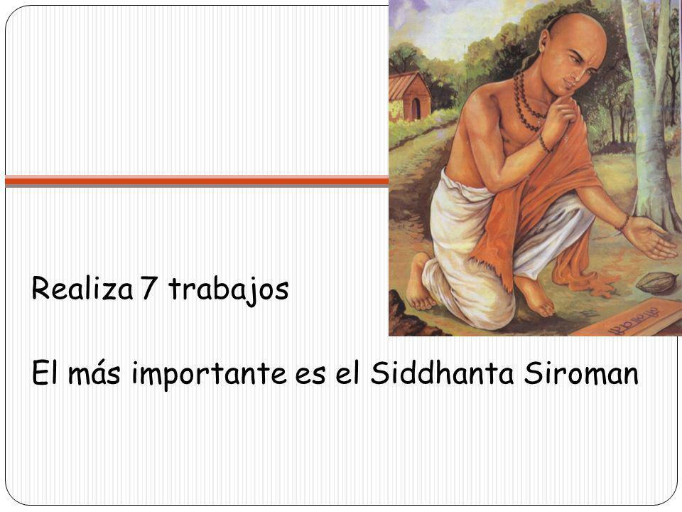 Siddhanta Siroman Se divide en 4 partes Lilavati (aritmética) Vijaganita (álgebra) Goladhyaya (globo celestial) Grahaganita (matemáticas de los planetas)