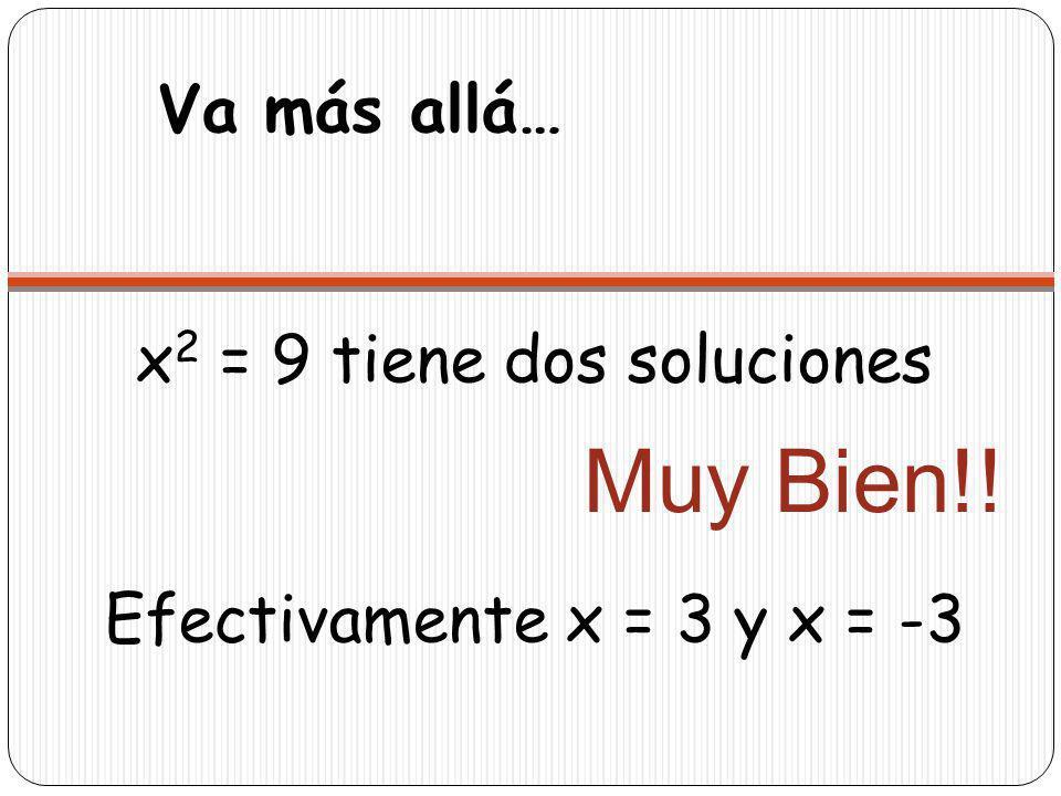 Va más allá… x 2 = 9 tiene dos soluciones Efectivamente x = 3 y x = -3 Muy Bien!!