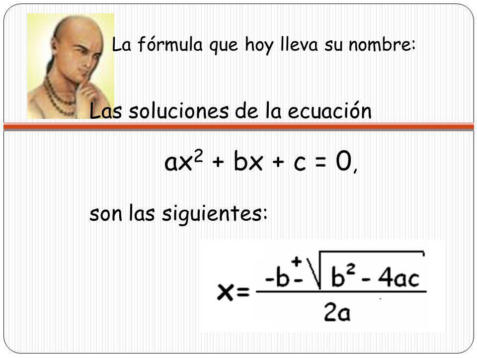 La fórmula que hoy lleva su nombre: Las soluciones de la ecuación ax 2 + bx + c = 0, son las siguientes: