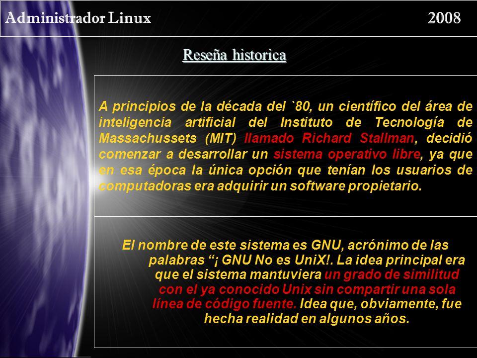 Administrador Linux 2008 Reseña historica A principios de la década del `80, un científico del área de inteligencia artificial del Instituto de Tecnol