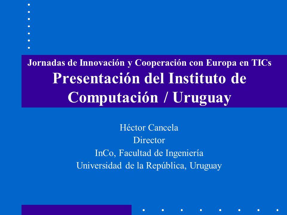 Jornadas de Innovación y Cooperación con Europa en TICs Presentación del Instituto de Computación / Uruguay Héctor Cancela Director InCo, Facultad de