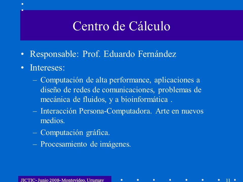 JICTIC- Junio 2008- Montevideo, Uruguay11 Centro de Cálculo Responsable: Prof. Eduardo Fernández Intereses: –Computación de alta performance, aplicaci