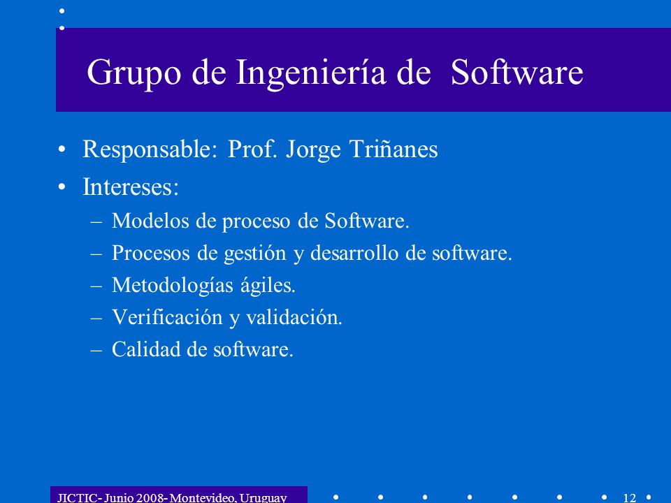 JICTIC- Junio 2008- Montevideo, Uruguay12 Grupo de Ingeniería de Software Responsable: Prof. Jorge Triñanes Intereses: –Modelos de proceso de Software
