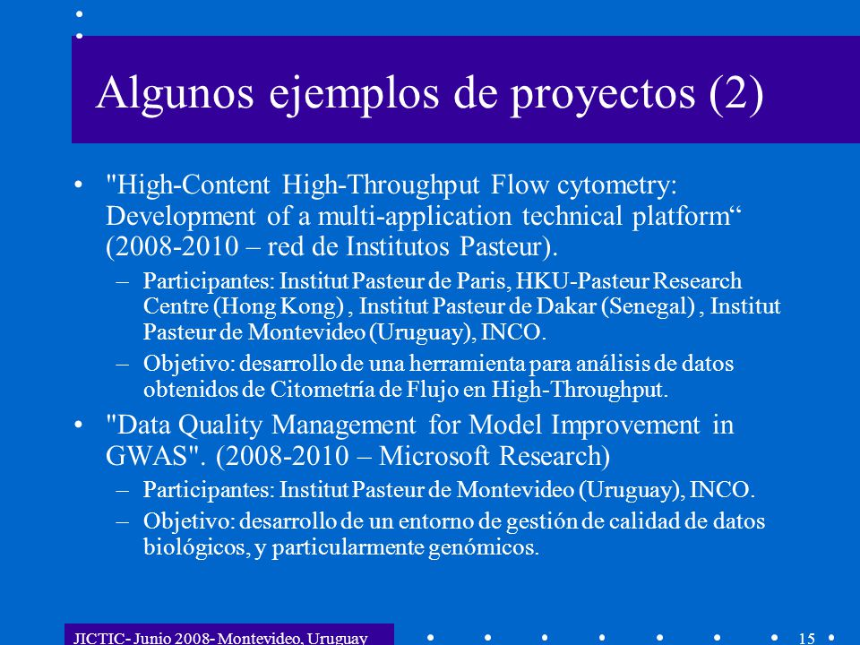 JICTIC- Junio 2008- Montevideo, Uruguay15 Algunos ejemplos de proyectos (2) High-Content High-Throughput Flow cytometry: Development of a multi-application technical platform (2008-2010 – red de Institutos Pasteur).