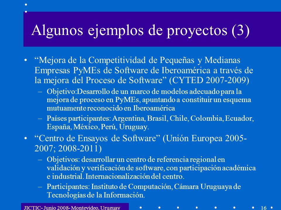 JICTIC- Junio 2008- Montevideo, Uruguay16 Algunos ejemplos de proyectos (3) Mejora de la Competitividad de Pequeñas y Medianas Empresas PyMEs de Software de Iberoamérica a través de la mejora del Proceso de Software (CYTED 2007-2009) –Objetivo:Desarrollo de un marco de modelos adecuado para la mejora de proceso en PyMEs, apuntando a constituir un esquema mutuamente reconocido en Iberoamérica –Países participantes: Argentina, Brasil, Chile, Colombia, Ecuador, España, México, Perú, Uruguay.