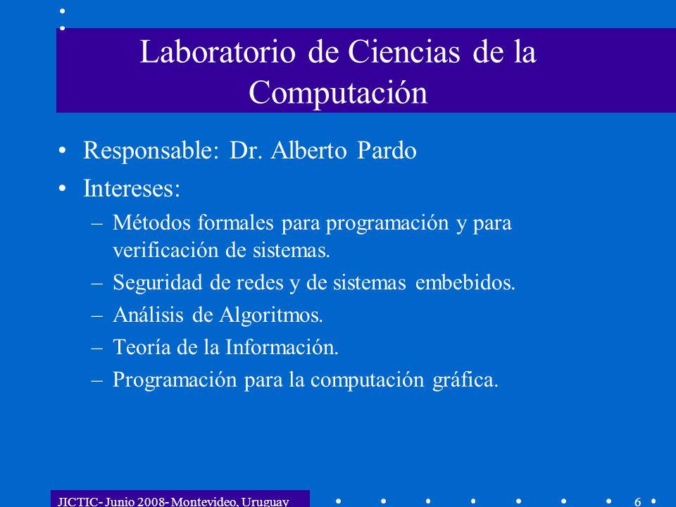 JICTIC- Junio 2008- Montevideo, Uruguay6 Laboratorio de Ciencias de la Computación Responsable: Dr. Alberto Pardo Intereses: –Métodos formales para pr