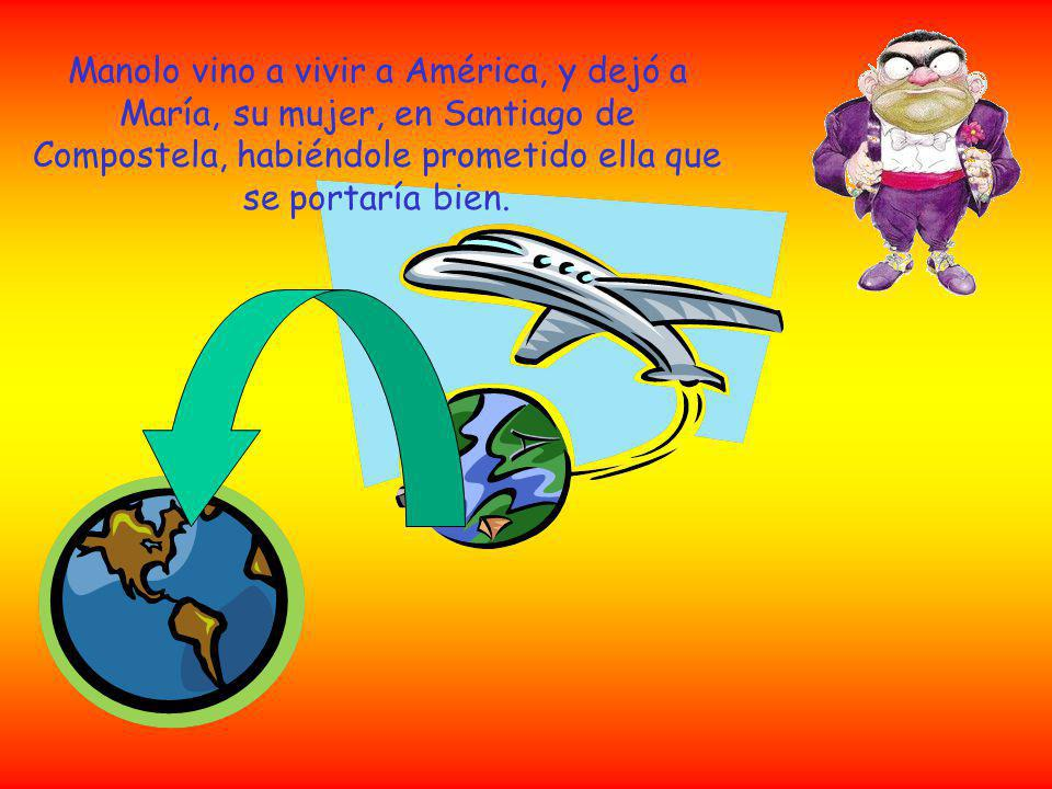 Manolo vino a vivir a América, y dejó a María, su mujer, en Santiago de Compostela, habiéndole prometido ella que se portaría bien.