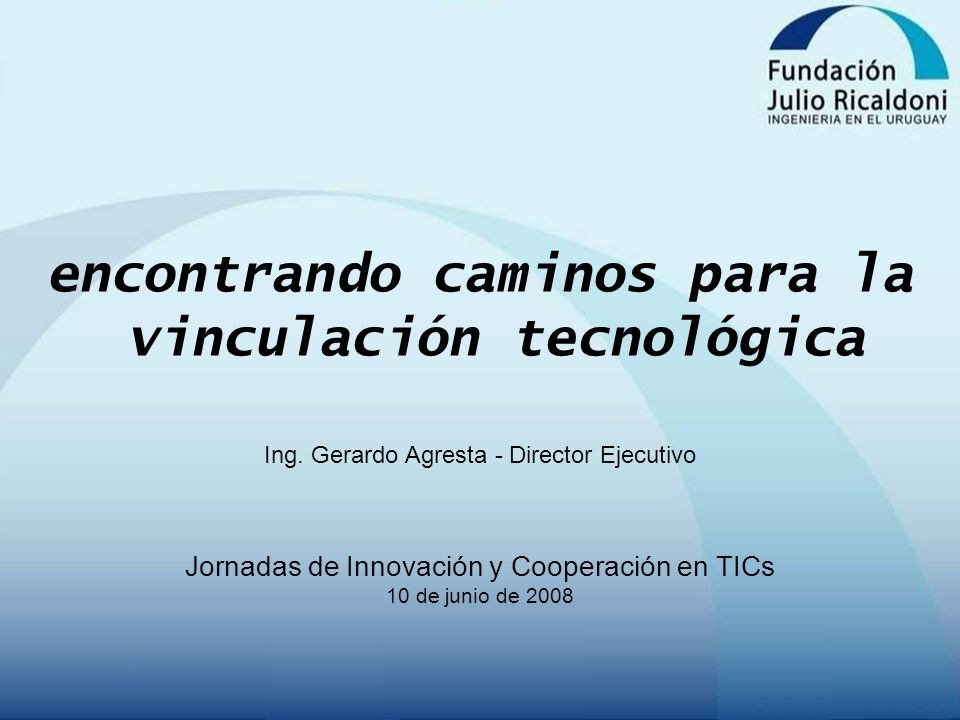 encontrando caminos para la vinculación tecnológica Ing. Gerardo Agresta - Director Ejecutivo Jornadas de Innovación y Cooperación en TICs 10 de junio