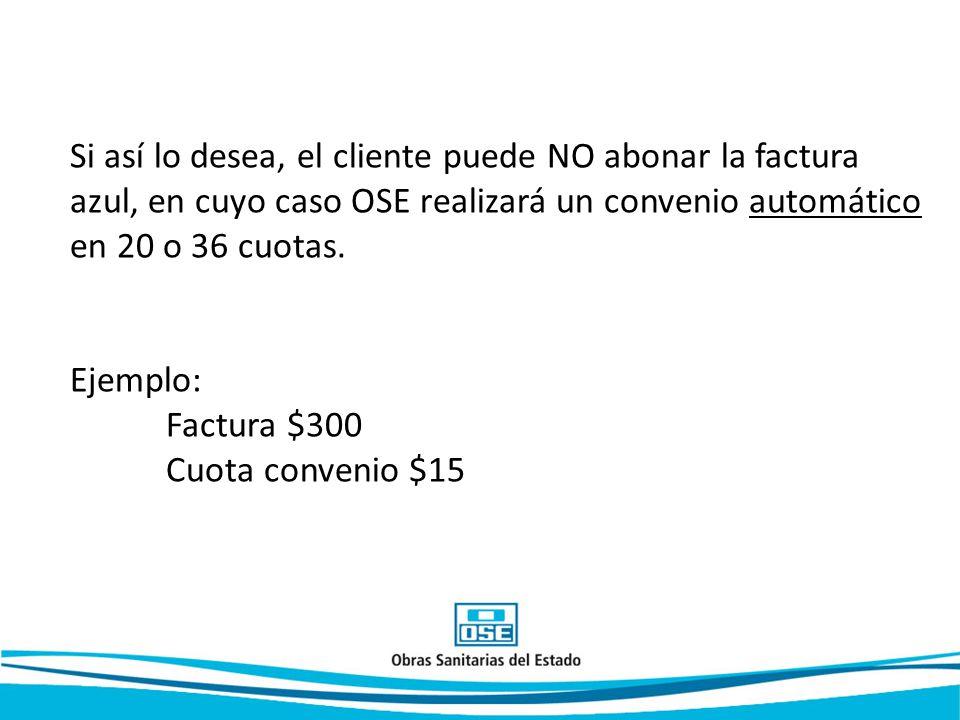 Si así lo desea, el cliente puede NO abonar la factura azul, en cuyo caso OSE realizará un convenio automático en 20 o 36 cuotas. Ejemplo: Factura $30