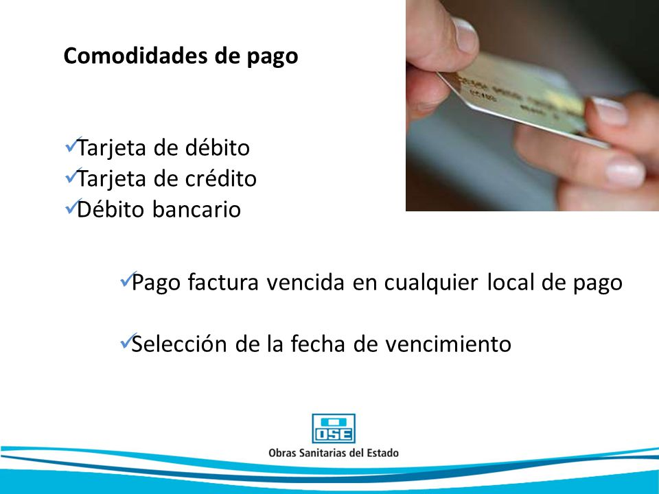 Comodidades de pago Tarjeta de débito Tarjeta de crédito Débito bancario Pago factura vencida en cualquier local de pago Selección de la fecha de vencimiento
