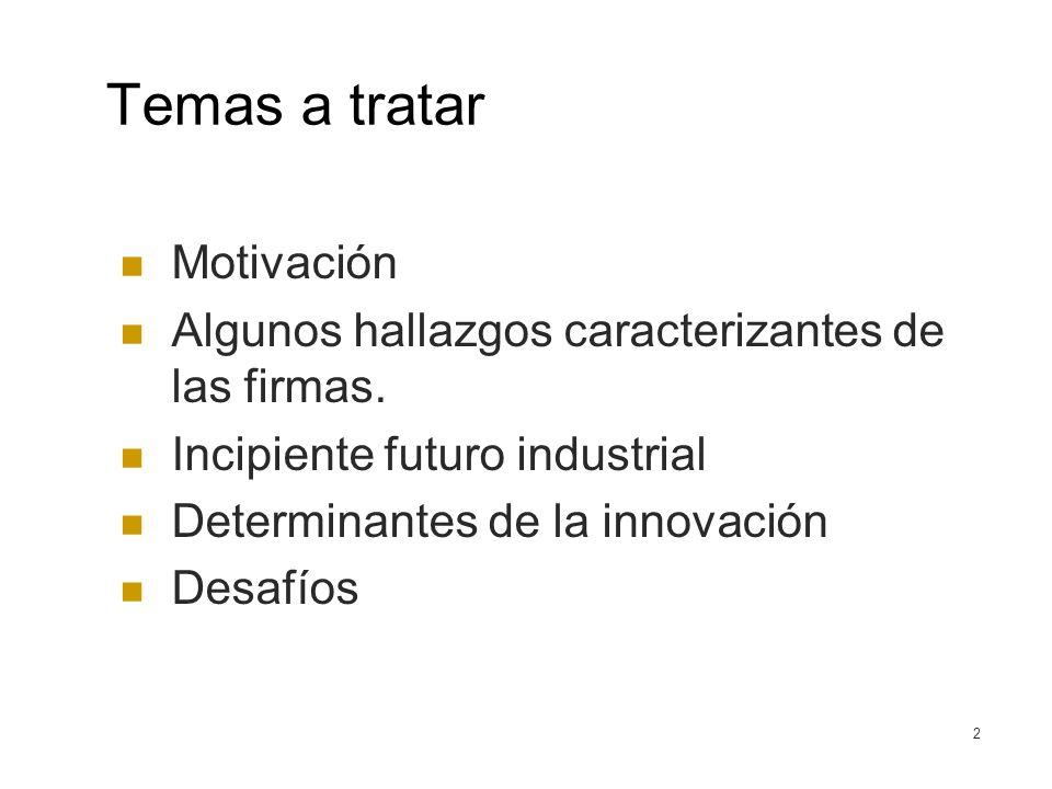 2 Temas a tratar Motivación Algunos hallazgos caracterizantes de las firmas. Incipiente futuro industrial Determinantes de la innovación Desafíos