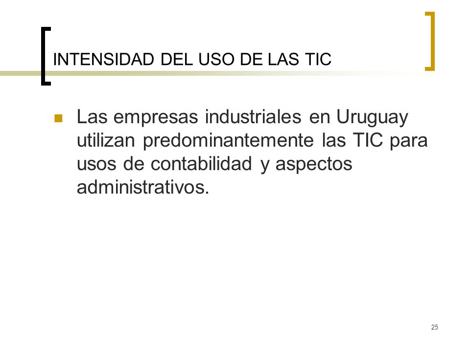 25 INTENSIDAD DEL USO DE LAS TIC Las empresas industriales en Uruguay utilizan predominantemente las TIC para usos de contabilidad y aspectos administ