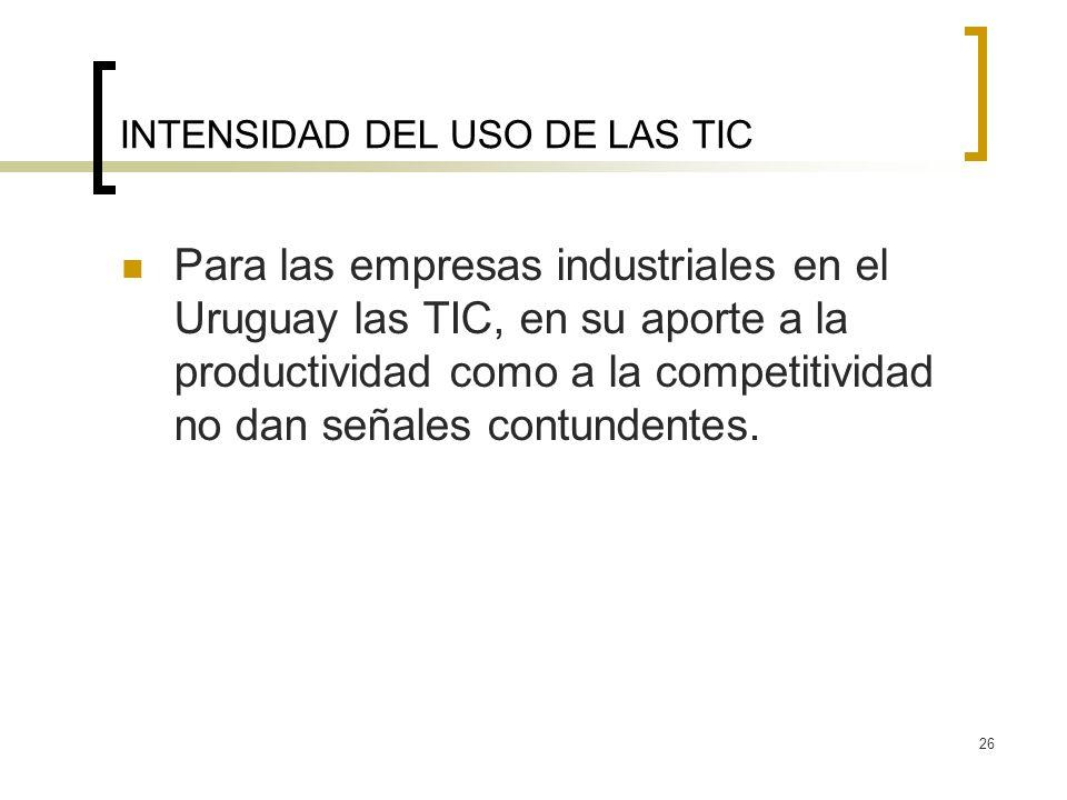 26 INTENSIDAD DEL USO DE LAS TIC Para las empresas industriales en el Uruguay las TIC, en su aporte a la productividad como a la competitividad no dan señales contundentes.
