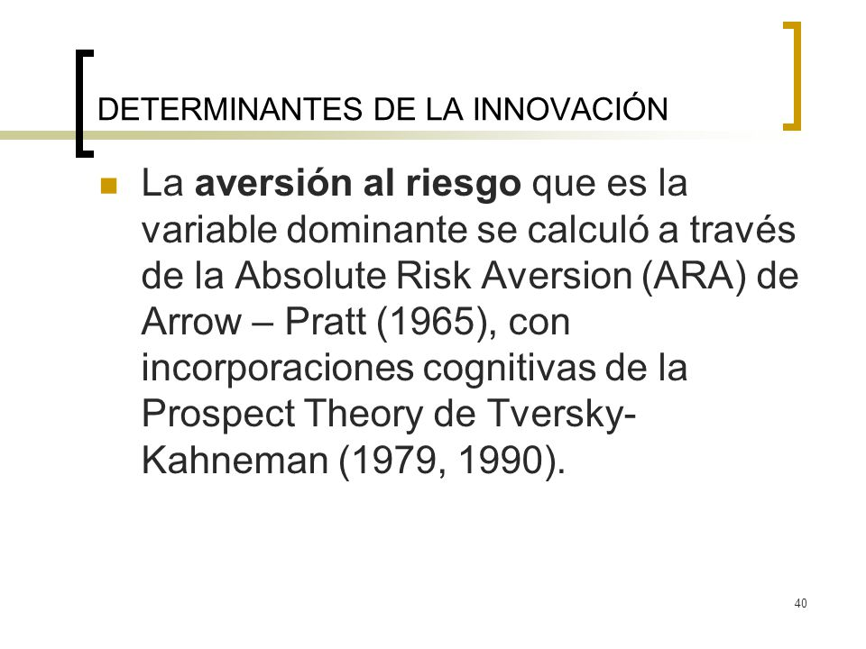 40 DETERMINANTES DE LA INNOVACIÓN La aversión al riesgo que es la variable dominante se calculó a través de la Absolute Risk Aversion (ARA) de Arrow – Pratt (1965), con incorporaciones cognitivas de la Prospect Theory de Tversky- Kahneman (1979, 1990).