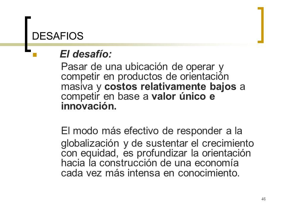 46 DESAFIOS El desafío: Pasar de una ubicación de operar y competir en productos de orientación masiva y costos relativamente bajos a competir en base a valor único e innovación.