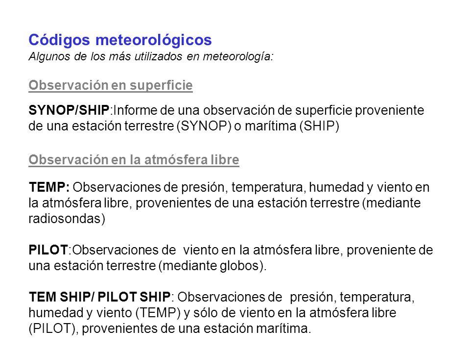 Códigos meteorológicos Algunos de los más utilizados en meteorología: Observación en superficie SYNOP/SHIP:Informe de una observación de superficie proveniente de una estación terrestre (SYNOP) o marítima (SHIP) Observación en la atmósfera libre TEMP: Observaciones de presión, temperatura, humedad y viento en la atmósfera libre, provenientes de una estación terrestre (mediante radiosondas) PILOT:Observaciones de viento en la atmósfera libre, proveniente de una estación terrestre (mediante globos).