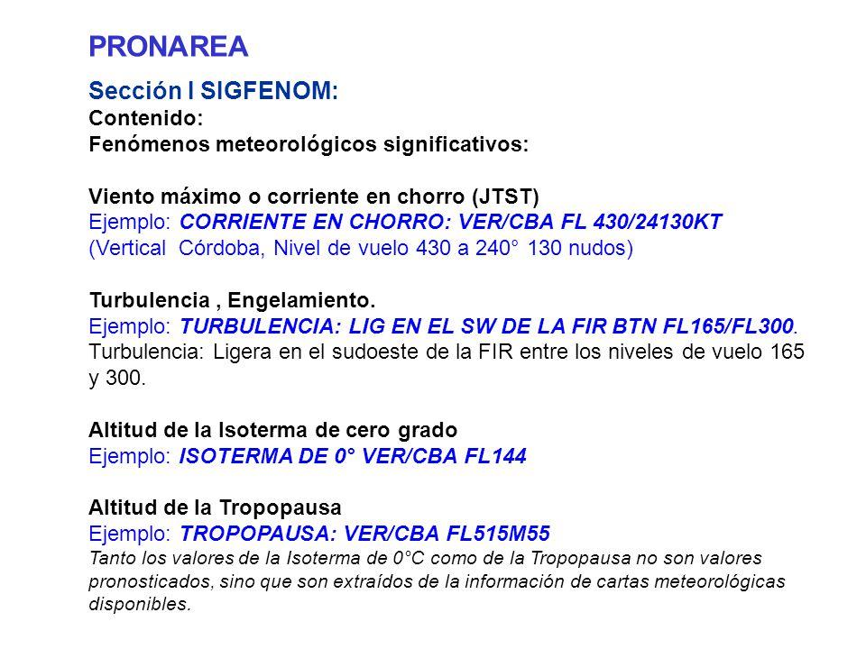 PRONAREA Sección I SIGFENOM: Contenido: Fenómenos meteorológicos significativos: Viento máximo o corriente en chorro (JTST) Ejemplo: CORRIENTE EN CHORRO: VER/CBA FL 430/24130KT (Vertical Córdoba, Nivel de vuelo 430 a 240° 130 nudos) Turbulencia, Engelamiento.