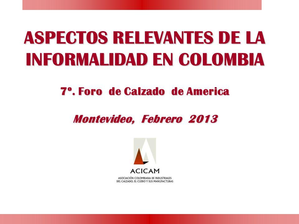 ASPECTOS RELEVANTES DE LA INFORMALIDAD EN COLOMBIA 7º. Foro de Calzado de America Montevideo, Febrero 2013