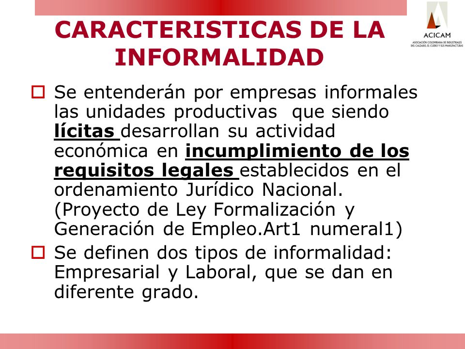 CARACTERISTICAS DE LA INFORMALIDAD Se entenderán por empresas informales las unidades productivas que siendo lícitas desarrollan su actividad económic